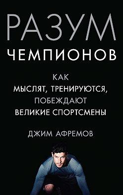 Джим Афремов - Разум чемпионов. Как мыслят, тренируются и побеждают великие спортсмены