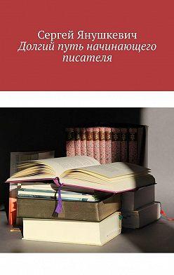 Сергей Янушкевич - Долгий путь начинающего писателя