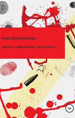 Ника Боголюбова - Записки следователя Третьяковой