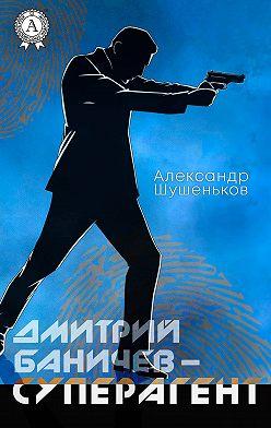Александр Шушеньков - Дмитрий Баничев – суперагент