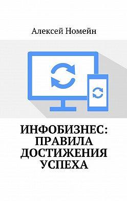 Алексей Номейн - Инфобизнес: правила достижения успеха