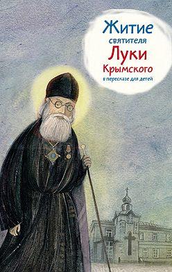 Тимофей Веронин - Житие святителя Луки Крымского в пересказе для детей