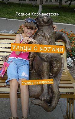 Родион Кормановский - Танцы с котами. Чудеса навиражах