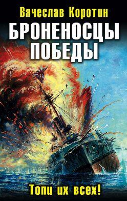 Вячеслав Коротин - Броненосцы победы. Топи их всех!