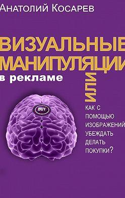 Анатолий Косарев - Визуальные манипуляции в рекламе. Как с помощью изображений убеждать делать покупки?