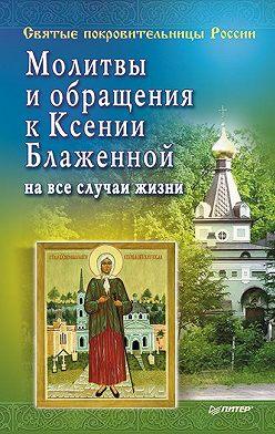 Матушка Стефания - Молитвы и обращения к Ксении Блаженной на все случаи жизни