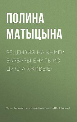 Полина Матыцына - Рецензия на книги Варвары Еналь из цикла «Живые»