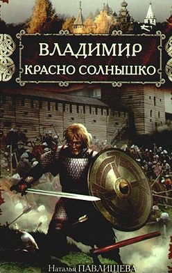 Наталья Павлищева - Владимир Красно Солнышко. Огнем и мечом