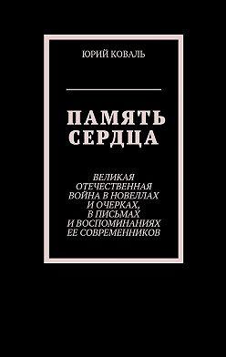 Юрий Коваль - Память сердца. Великая Отечественная Война в новеллах и очерках, в письмах и воспоминаниях её современников