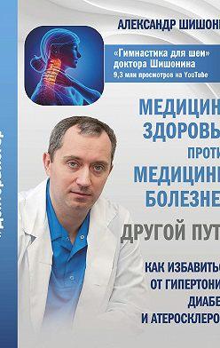 Александр Шишонин - Медицина здоровья против медицины болезней: другой путь