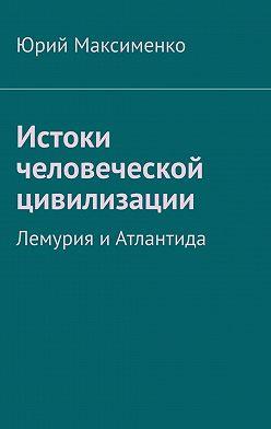 Юрий Максименко - Истоки человеческой цивилизации. Лемурия иАтлантида