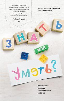 Кэти Хирш-Пасек - Знать или уметь? 6 ключевых навыков современного ребенка