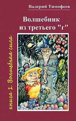 Валерий Тимофеев - Волшебник изтретьего«г». Книга 1. Волшебнаясила