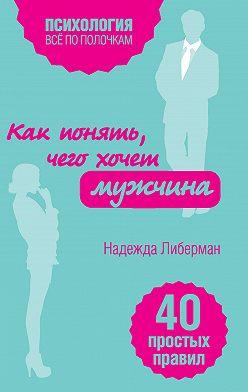 Надежда Либерман - Как понять, чего хочет мужчина. 40 простых правил