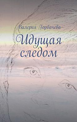Валерия Горбачева - Идущая следом