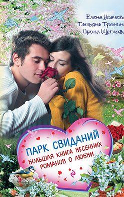 Татьяна Тронина - Парк свиданий. Большая книга весенних романов о любви