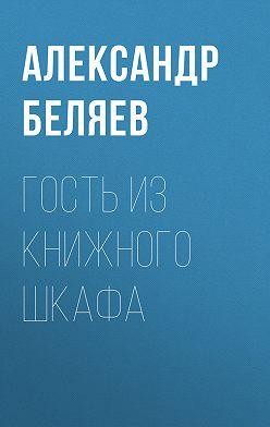 Александр Беляев - Гость из книжного шкафа