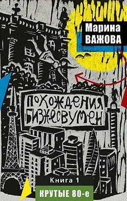 Марина Важова - Похождения бизнесвумен. Книга 1. Крутые 80-е