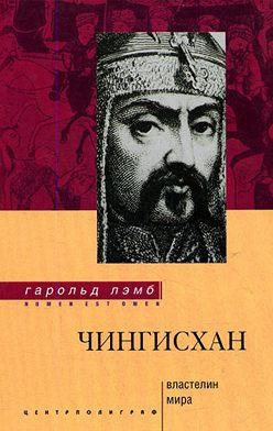 Гарольд Лэмб - Чингисхан. Властелин мира