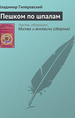 Владимир Гиляровский - Пешком по шпалам