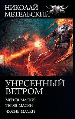 Николай Метельский - Унесенный ветром: Меняя маски. Теряя маски. Чужие маски