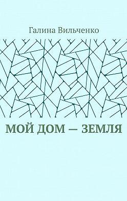 Галина Вильченко - Мой дом– Земля