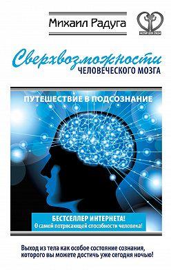Михаил Радуга - Сверхвозможности человеческого мозга. Путешествие в подсознание