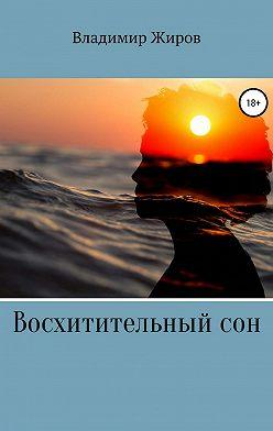 Владимир Жиров - Восхитительный сон