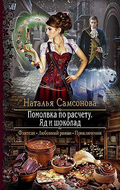 Наталья Самсонова - Помолвка по расчету. Яд и шоколад