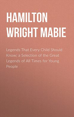 Hamilton Wright Mabie - Legends That Every Child Should Know; a Selection of the Great Legends of All Times for Young People