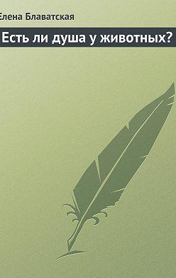 Елена Блаватская - Есть ли душа у животных?