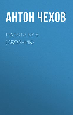 Антон Чехов - Палата № 6 (Сборник)