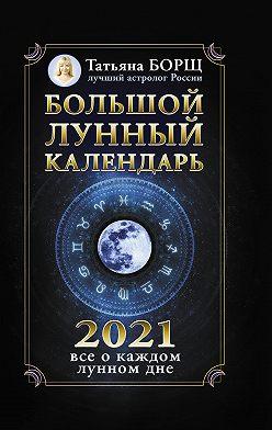 Татьяна Борщ - Большой лунный календарь на 2021 год: все о каждом лунном дне