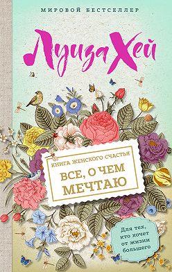 Луиза Хей - Книга женского счастья. Все, о чем мечтаю