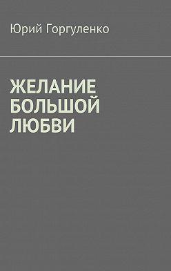 Юрий Горгуленко - Желание большой любви. «Любви все возрасты покорны…»