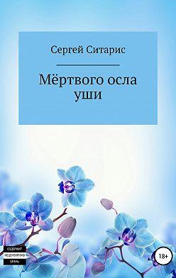 Сергей Ситарис - Мёртвого осла уши