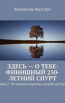 Валентин Маэстро - Здесь – о тебе: финишный 250-летний спурт. Книга 7. Истинная картина нашей истории