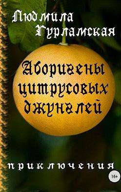 Людмила Гурламская - Аборигены цитрусовых джунглей