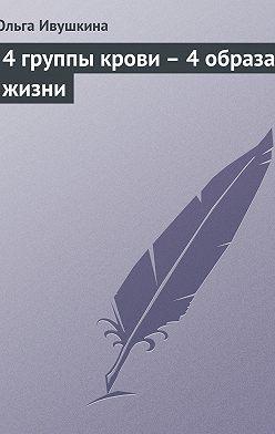 Ольга Ивушкина - 4 группы крови – 4 образа жизни
