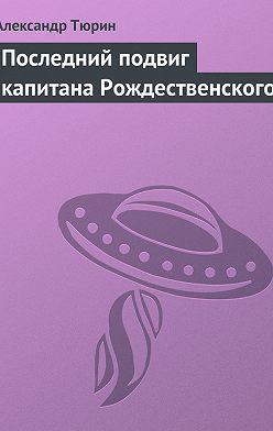 Александр Тюрин - Последний подвиг капитана Рождественского