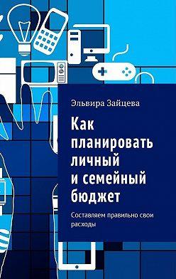 Эльвира Зайцева - Как планировать личный исемейный бюджет. Составляем правильно свои расходы
