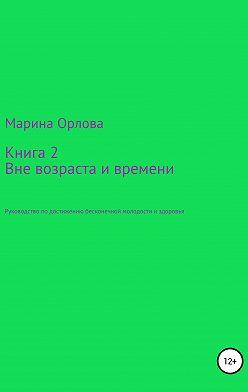 Марина Орлова - Книга 2. Вне возраста и времени. Руководство по достижению бесконечной молодости и здоровья