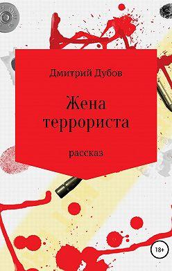 Дмитрий Дубов - Жена террориста