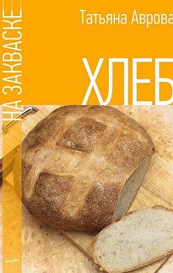 Татьяна Аврова - Хлеб на закваске