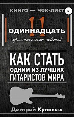 Дмитрий Купавых - 11 практических советов. Как стать одним из лучших гитаристов мира
