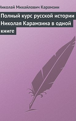 Николай Карамзин - Полный курс русской истории Николая Карамзина в одной книге