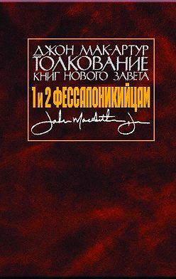 Джон Мак-Артур - Толкование книг Нового Завета. 1 и 2 Фессалоникийцам