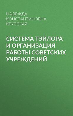 Надежда Крупская - Система Тэйлора и организация работы советских учреждений