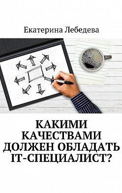 Екатерина Лебедева - Какими качествами должен обладать IT-специалист?