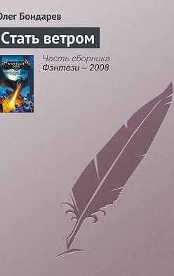 Олег Бондарев - Стать ветром